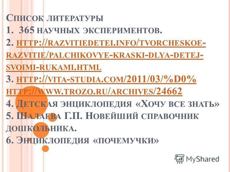 С ПИСОК ЛИТЕРАТУРЫ 1. 365 НАУЧНЫХ ЭКСПЕРИМЕНТОВ. 2. HTTP :// RAZVITIEDETEI. INFO / TVORCHESKOE - RAZVITIE / PALCHIKOVYE - KRASKI - DLYA - DETEJ - SVOIMI - RUKAMI. HTML 3. HTTP :// VITA - STUDIA. COM /2011/03/%D0% HTTP :// WWW. TROZO. RU / ARCHIVES /2