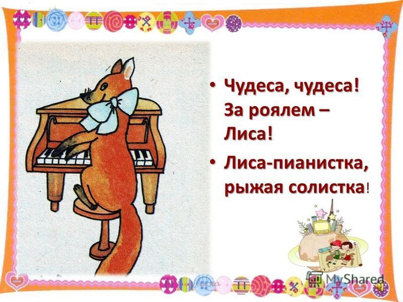 Чудеса, чудеса! За роялем – Лиса! Чудеса, чудеса! За роялем – Лиса! Лиса-пианистка, рыжая солистка Лиса-пианистка, рыжая солистка ! моу сош 3 4