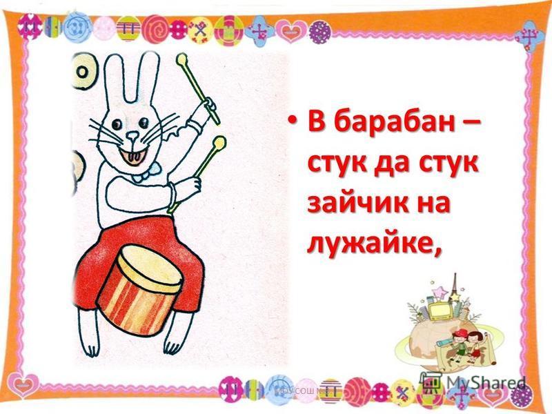 В барабан – стук да стук зайчик на лужайке, В барабан – стук да стук зайчик на лужайке, МОУ СОШ 3. 6