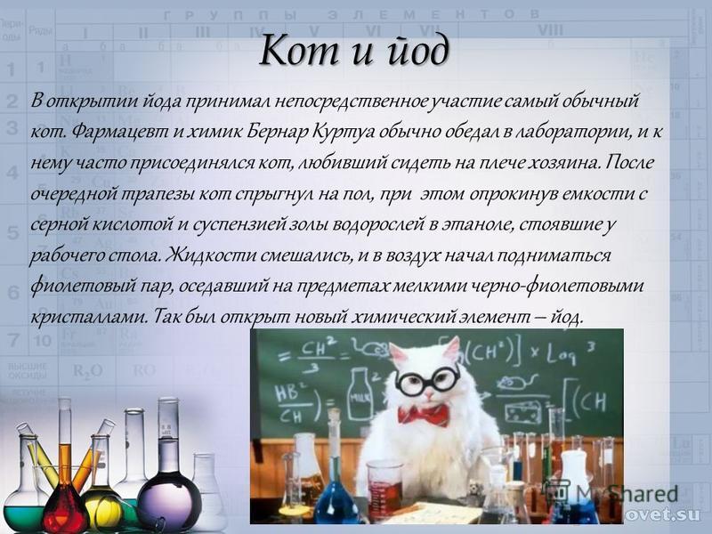 Кот и йод В открытии йода принимал непосредственное участие самый обычный кот. Фармацевт и химик Бернар Куртуа обычно обедал в лаборатории, и к нему часто присоединялся кот, любивший сидеть на плече хозяина. После очередной трапезы кот спрыгнул на по