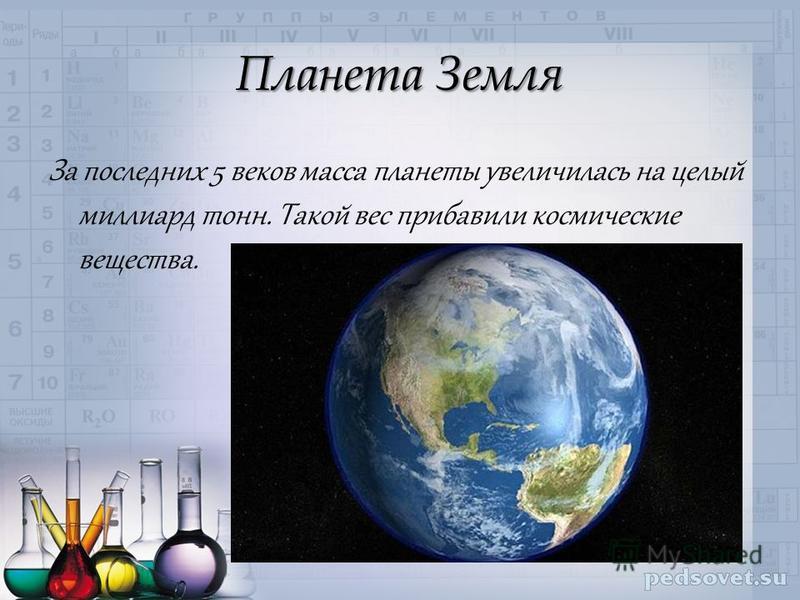 Планета Земля За последних 5 веков масса планеты увеличилась на целый миллиард тонн. Такой вес прибавили космические вещества.