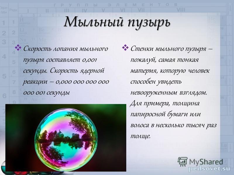 Мыльный пузырь Скорость лопания мыльного пузыря составляет 0,001 секунды. Скорость ядерной реакции – 0,000 000 000 000 000 001 секунды Стенки мыльного пузыря – пожалуй, самая тонкая материя, которую человек способен увидеть невооруженным взглядом. Дл