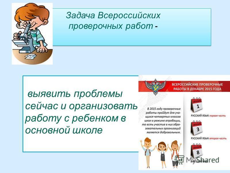 Задача Всероссийских проверочных работ - выявить проблемы сейчас и организовать работу с ребенком в основной школе