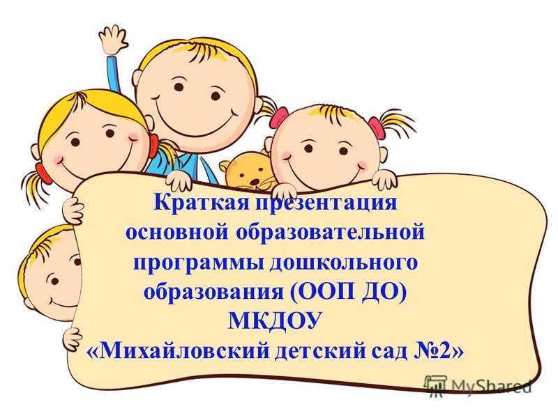 Краткая презентация основной образовательной программы дошкольного образования (ООП ДО) МКДОУ «Михайловский детский сад 2»