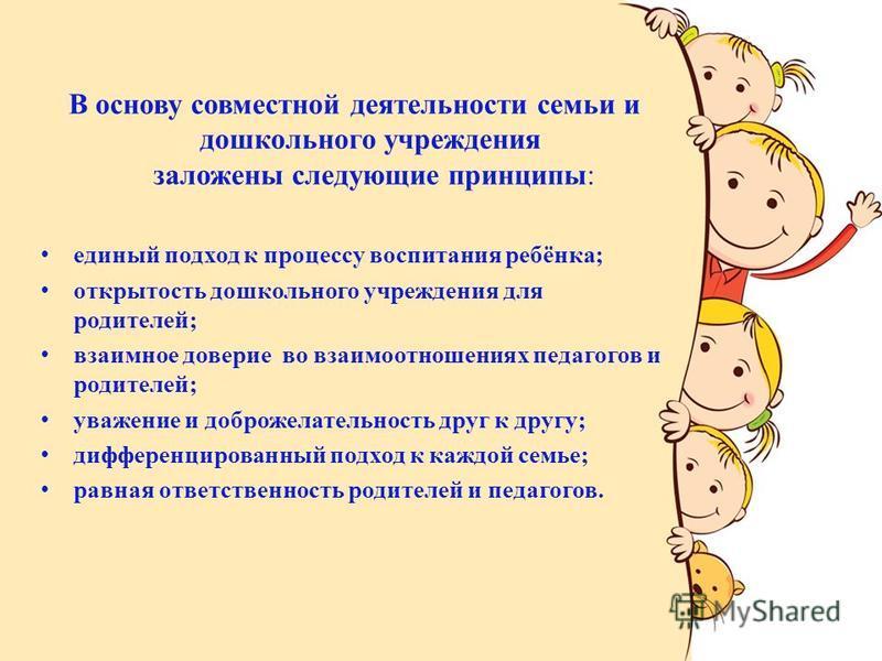 В основу совместной деятельности семьи и дошкольного учреждения заложены следующие принципы: единый подход к процессу воспитания ребёнка; открытость дошкольного учреждения для родителей; взаимное доверие во взаимоотношениях педагогов и родителей; ува
