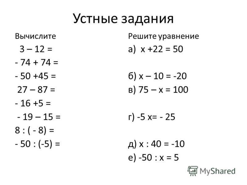 Устные задания Вычислите 3 – 12 = - 74 + 74 = - 50 +45 = 27 – 87 = - 16 +5 = - 19 – 15 = 8 : ( - 8) = - 50 : (-5) = Решите уравнение а) х +22 = 50 б) х – 10 = -20 в) 75 – х = 100 г) -5 х= - 25 д) х : 40 = -10 е) -50 : х = 5