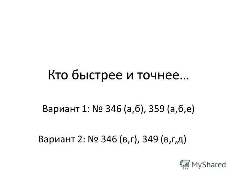 Кто быстрее и точнее… Вариант 1: 346 (а,б), 359 (а,б,е) Вариант 2: 346 (в,г), 349 (в,г,д)
