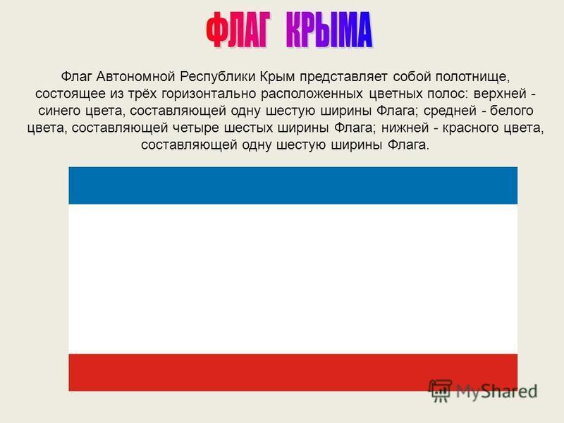 Флаг Автономной Республики Крым представляет собой полотнище, состоящее из трёх горизонтально расположенных цветных полос: верхней - синего цвета, составляющей одну шестую ширины Флага; средней - белого цвета, составляющей четыре шестых ширины Флага;