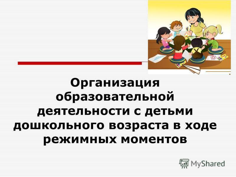 Организация образовательной деятельности с детьми дошкольного возраста в ходе режимных моментов