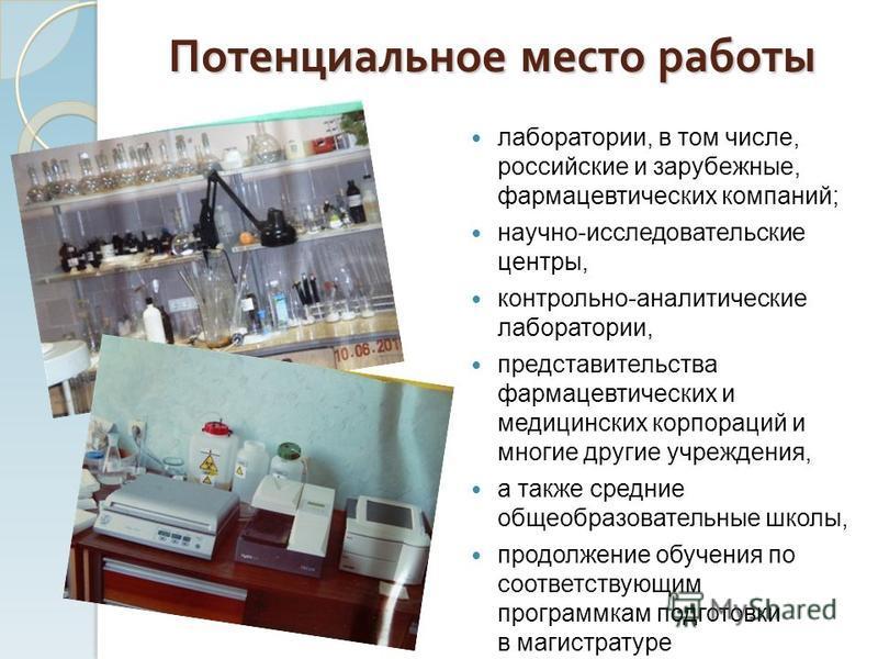 Потенциальное место работы лаборатории, в том числе, российские и зарубежные, фармацевтических компаний; научно-исследовательские центры, контрольно-аналитические лаборатории, представительства фармацевтических и медицинских корпораций и многие други