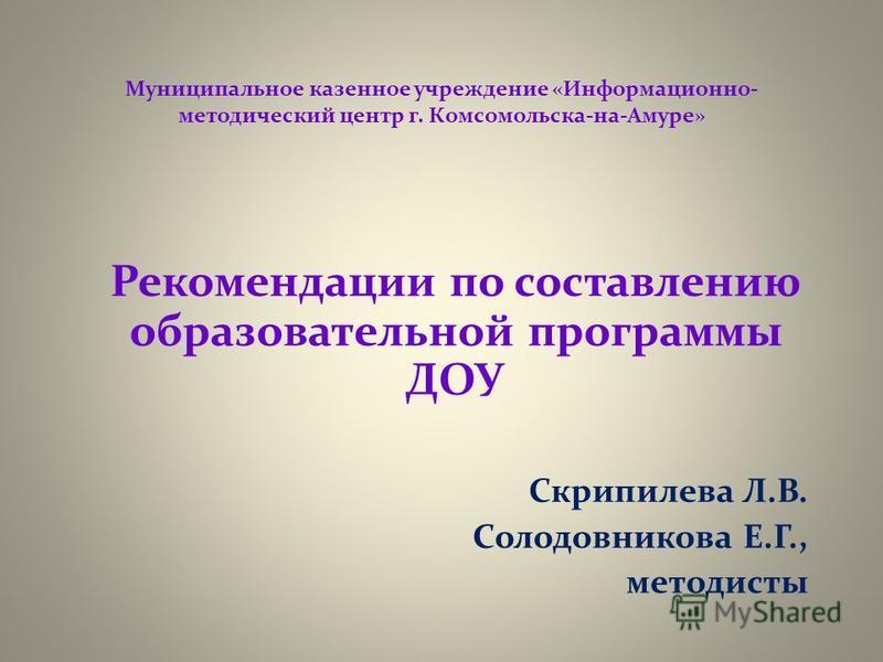 Муниципальное казенное учреждение «Информационно- методический центр г. Комсомольска-на-Амуре» Рекомендации по составлению образовательной программы ДОУ Скрипилева Л.В. Солодовникова Е.Г., методисты