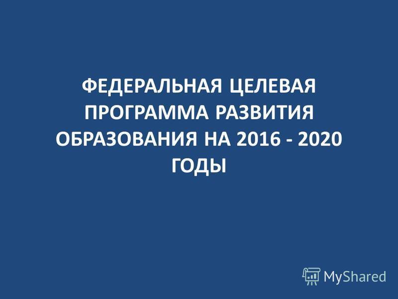 ФЕДЕРАЛЬНАЯ ЦЕЛЕВАЯ ПРОГРАММА РАЗВИТИЯ ОБРАЗОВАНИЯ НА 2016 - 2020 ГОДЫ