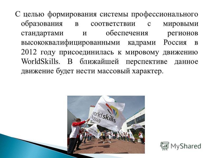 С целью формирования системы профессионального образования в соответствии с мировыми стандартами и обеспечения регионов высококвалифицированными кадрами Россия в 2012 году присоединилась к мировому движению WorldSkills. В ближайшей перспективе данное