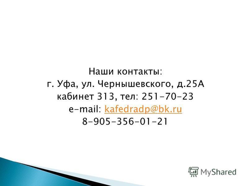 Наши контакты: г. Уфа, ул. Чернышевского, д.25А кабинет 313, тел: 251-70-23 e-mail: kafedradp@bk.rukafedradp@bk.ru 8-905-356-01-21
