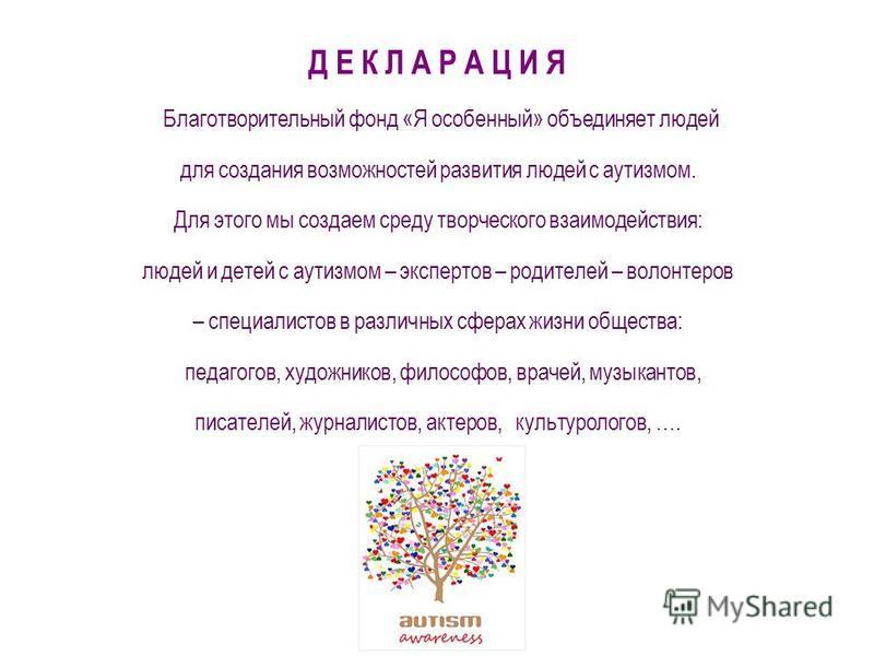 Д Е К Л А Р А Ц И Я Благотворительный фонд «Я особенный» объединяет людей для создания возможностей развития людей с аутизмом. Для этого мы создаем среду творческого взаимодействия: людей и детей с аутизмом – экспертов – родителей – волонтеров – спец