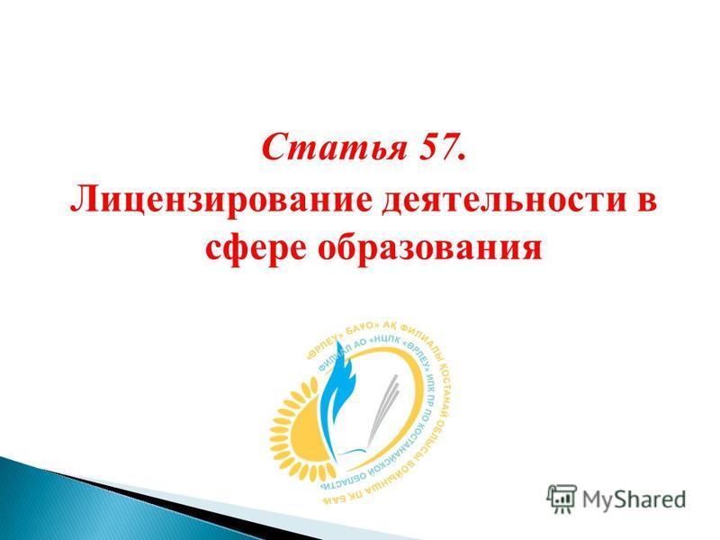 Статья 57. Лицензирование деятельности в сфере образования