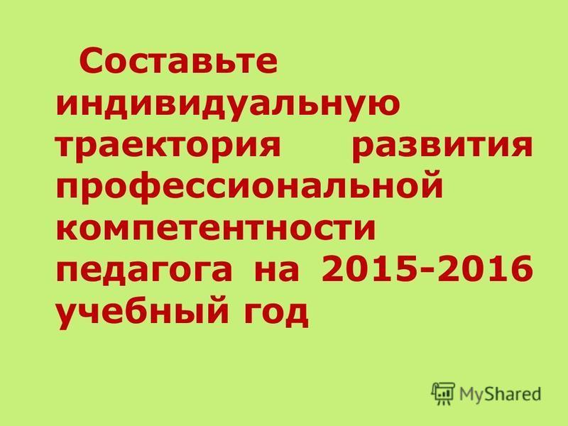 Составьте индивидуальную траектория развития профессиональной компетентности педагога на 2015-2016 учебный год