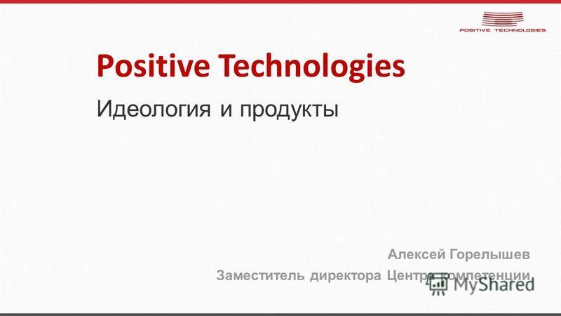 Идеология и продукты Алексей Горелышев Заместитель директора Центра компетенции Positive Technologies