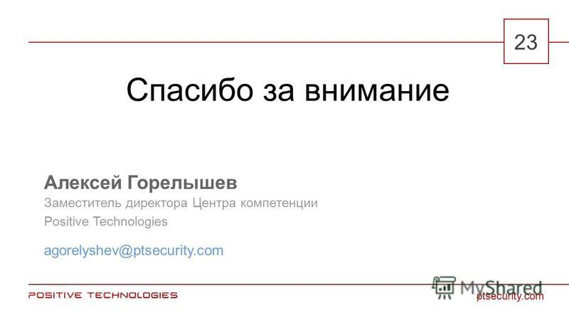 2323 Спасибо за внимание Алексей Горелышев agorelyshev@ptsecurity.com Заместитель директора Центра компетенции Positive Technologies