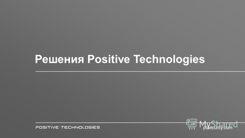 Решения Positive Technologies ptsecurity.com