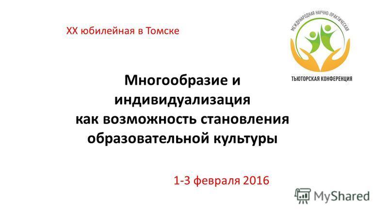 Многообразие и индивидуализация как возможность становления образовательной культуры 1-3 февраля 2016 XX юбилейная в Томске