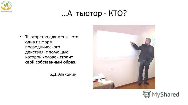 …А тьютор - КТО? Тьюторство для меня – это одна из форм посреднического действия, с помощью которой человек строит свой собственный образ. Б.Д.Эльконин