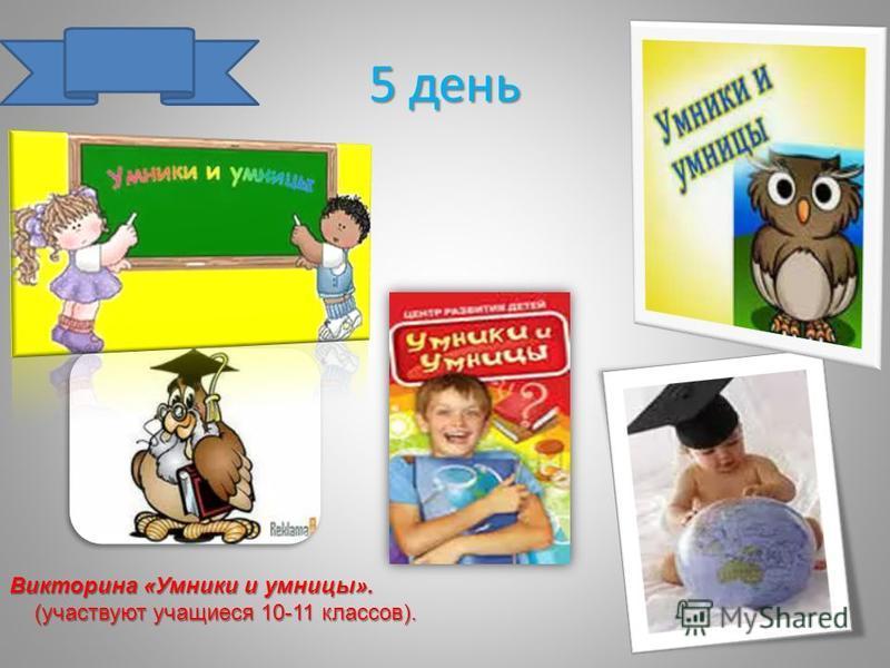 5 день Викторина «Умники и умницы». (участвуют учащиеся 10-11 классов). (участвуют учащиеся 10-11 классов).