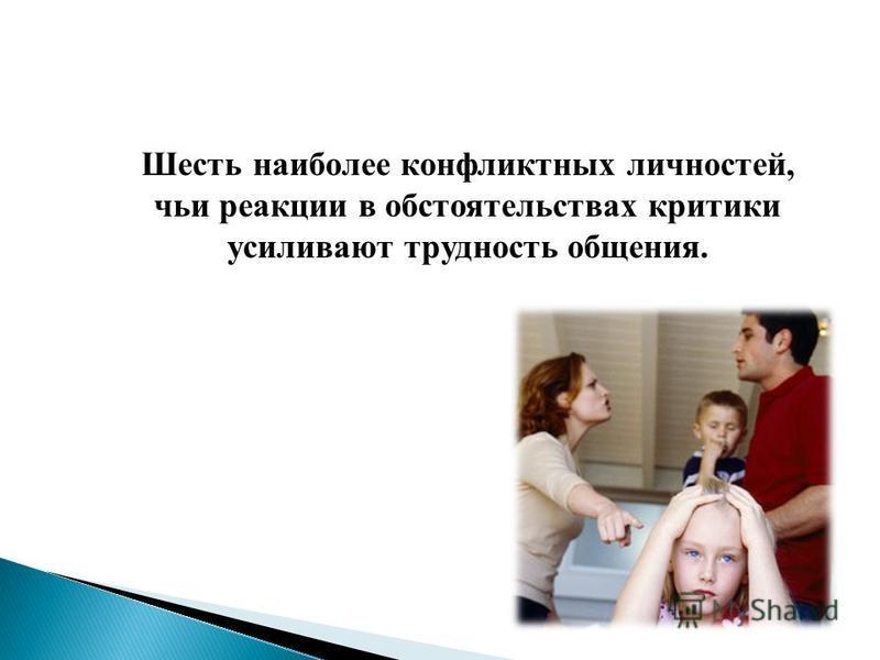 Шесть наиболее конфликтных личностей, чьи реакции в обстоятельствах критики усиливают трудность общения.