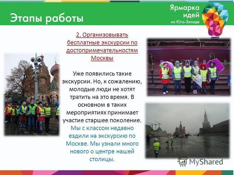 2. Организовывать бесплатные экскурсии по достопримечательностям Москвы Уже появились такие экскурсии. Но, к сожалению, молодые люди не хотят тратить на это время. В основном в таких мероприятиях принимает участие старшее поколение. Мы с классом неда