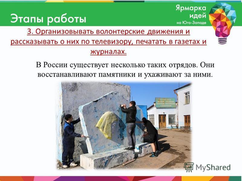 3. Организовывать волонтерские движения и рассказывать о них по телевизору, печатать в газетах и журналах. В России существует несколько таких отрядов. Они восстанавливают памятники и ухаживают за ними.