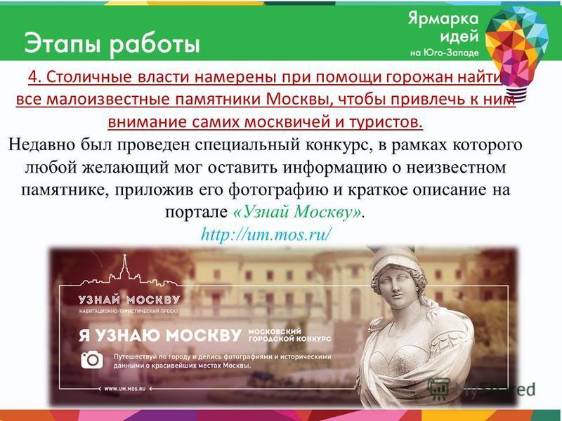 4. Столичные власти намерены при помощи горожан найти все малоизвестные памятники Москвы, чтобы привлечь к ним внимание самих москвичей и туристов. Недавно был проведен специальный конкурс, в рамках которого любой желающий мог оставить информацию о н