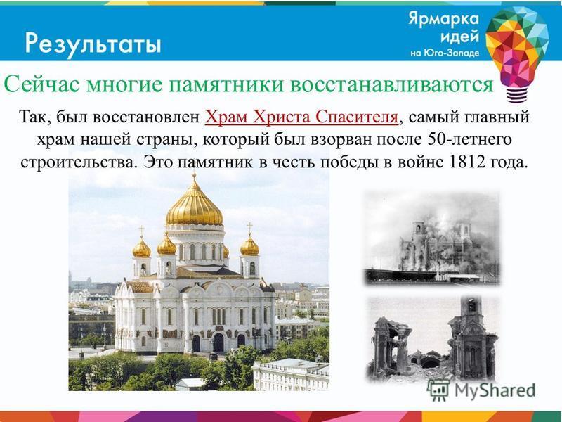 Так, был восстановлен Храм Христа Спасителя, самый главный храм нашей страны, который был взорван после 50-летнего строительства. Это памятник в честь победы в войне 1812 года. Сейчас многие памятники восстанавливаются