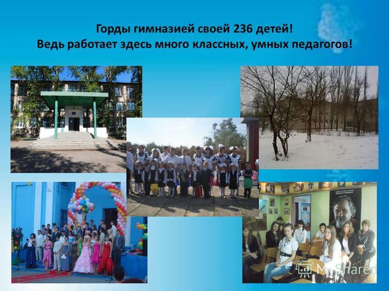 Горды гимназией своей 236 детей! Ведь работает здесь много классных, умных педагогов!