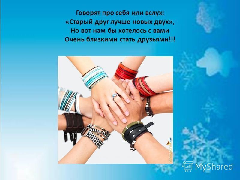 Говорят про себя или вслух: «Старый друг лучше новых двух», Но вот нам бы хотелось с вами Очень близкими стать друзьями!!!
