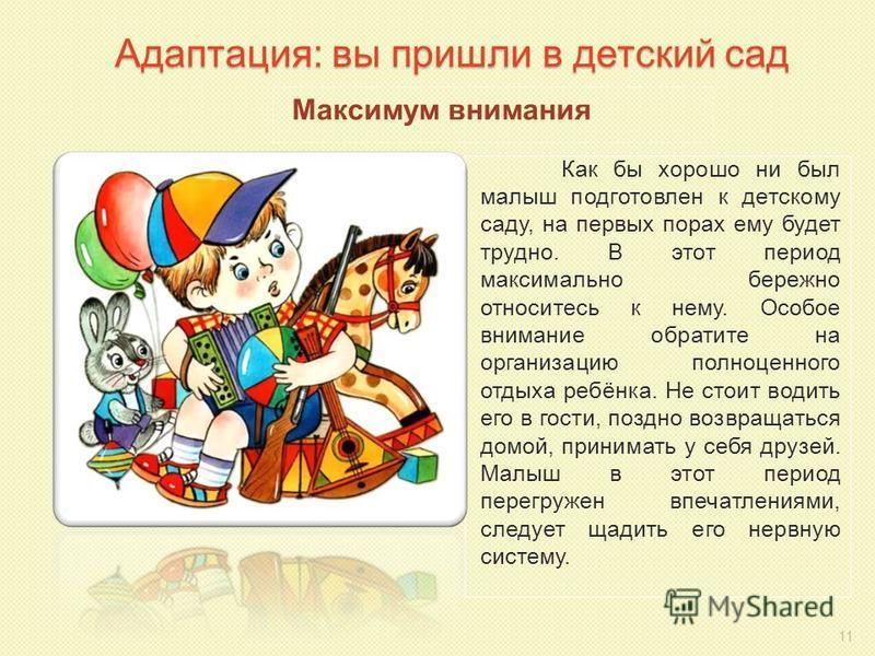 Адаптация: вы пришли в детский сад Как бы хорошо ни был малыш подготовлен к детскому саду, на первых порах ему будет трудно. В этот период максимально бережно относитесь к нему. Особое внимание обратите на организацию полноценного отдыха ребёнка. Не