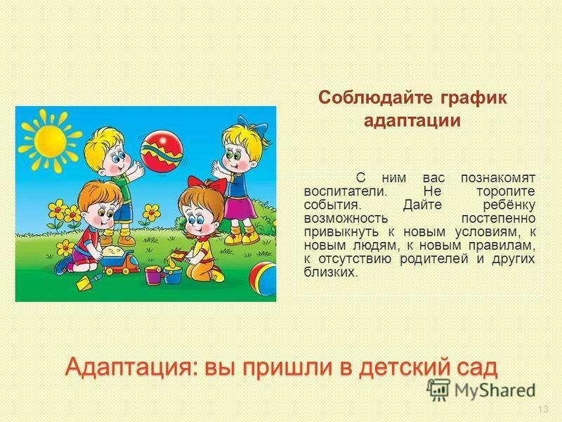 Адаптация: вы пришли в детский сад С ним вас познакомят воспитатели. Не торопите события. Дайте ребёнку возможность постепенно привыкнуть к новым условиям, к новым людям, к новым правилам, к отсутствию родителей и других близких. Соблюдайте график ад