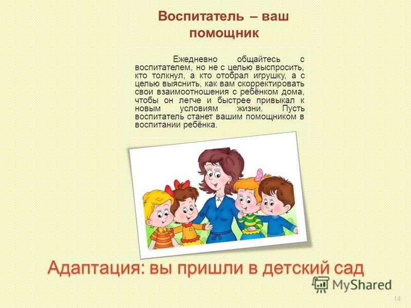 Адаптация: вы пришли в детский сад Ежедневно общайтесь с воспитателем, но не с целью выспросить, кто толкнул, а кто отобрал игрушку, а с целью выяснить, как вам скорректировать свои взаимоотношения с ребёнком дома, чтобы он легче и быстрее привыкал к