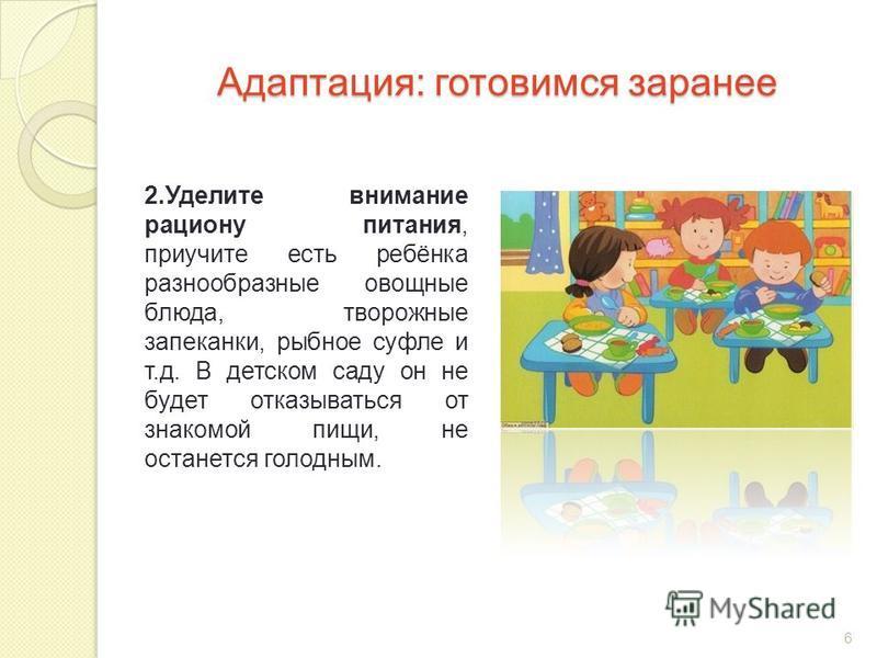 Адаптация: готовимся заранее 2. Уделите внимание рациону питания, приучите есть ребёнка разнообразные овощные блюда, творожные запеканки, рыбное суфле и т.д. В детском саду он не будет отказываться от знакомой пищи, не останется голодным. 6