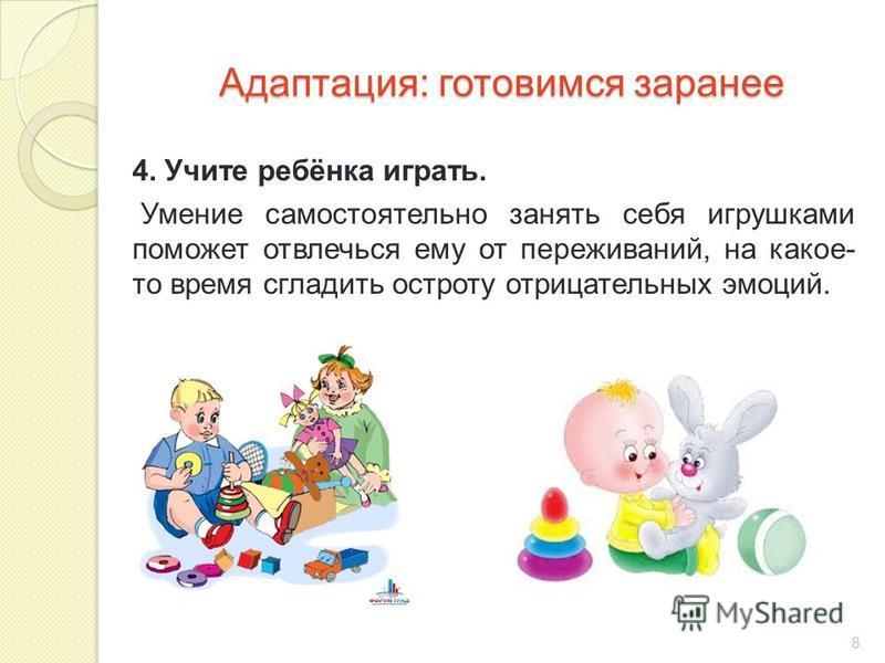 Адаптация: готовимся заранее 4. Учите ребёнка играть. Умение самостоятельно занять себя игрушками поможет отвлечься ему от переживаний, на какое- то время сгладить остроту отрицательных эмоций. 8
