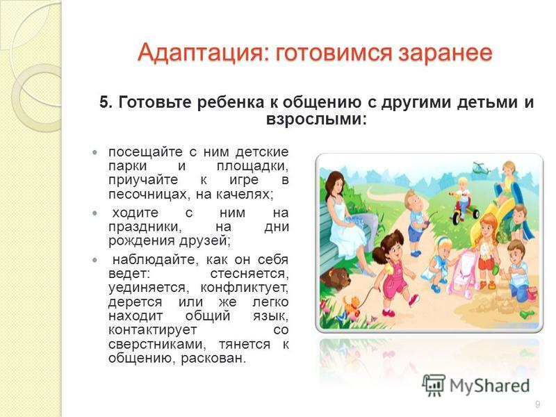 Адаптация: готовимся заранее посещайте с ним детские парки и площадки, приучайте к игре в песочницах, на качелях; ходите с ним на праздники, на дни рождения друзей; наблюдайте, как он себя ведет: стесняется, уединяется, конфликтует, дерется или же ле