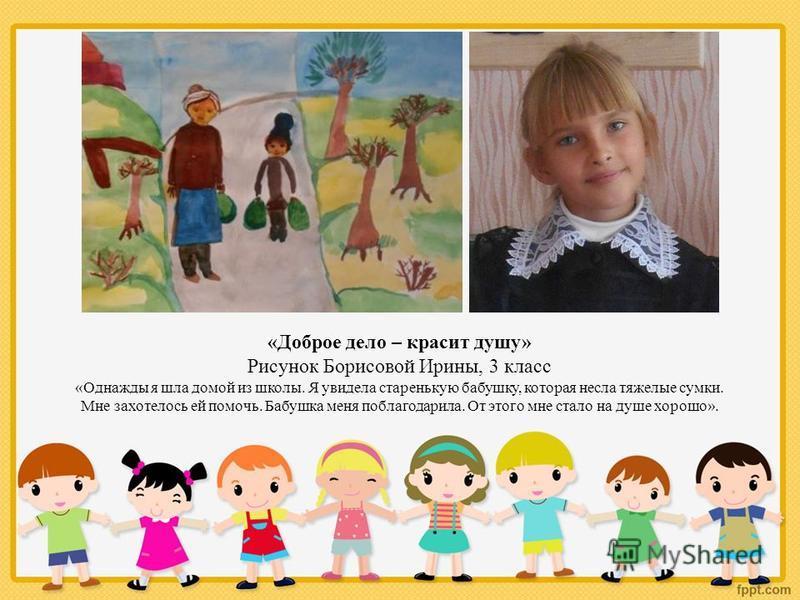 «Доброе дело – красит душу» Рисунок Борисовой Ирины, 3 класс «Однажды я шла домой из школы. Я увидела старенькую бабушку, которая несла тяжелые сумки. Мне захотелось ей помочь. Бабушка меня поблагодарила. От этого мне стало на душе хорошо».