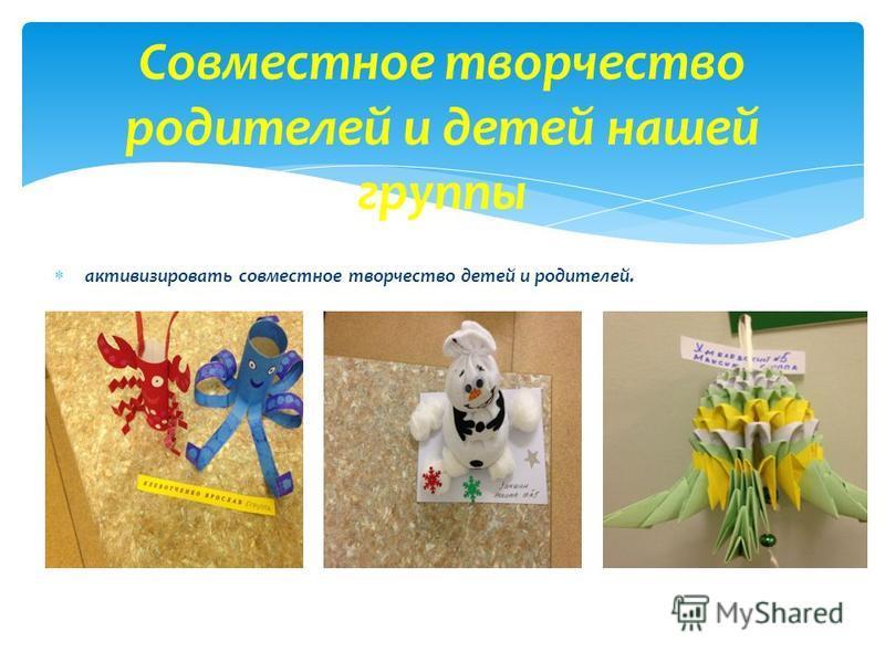 активизировать совместное творчество детей и родителей. Совместное творчество родителей и детей нашей группы