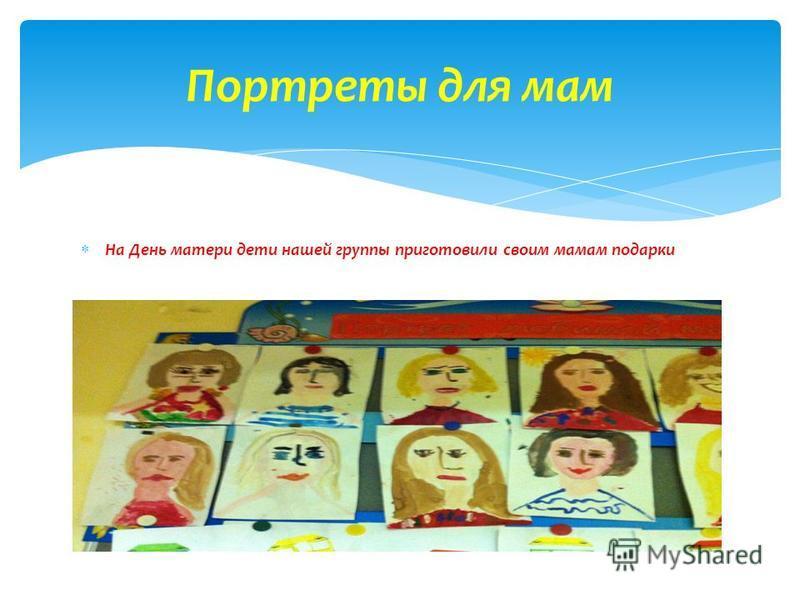 На День матери дети нашей группы приготовили своим мамам подарки Портреты для мам