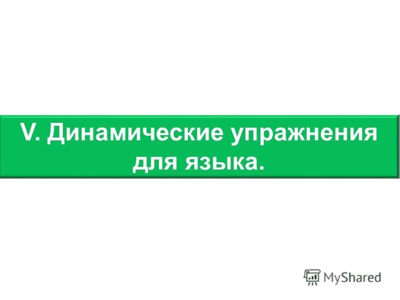 V. Динамические упражнения для языка.