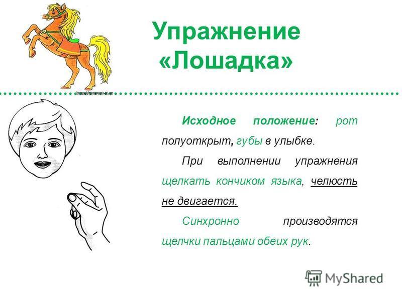 Исходное положение: рот полуоткрыт, губы в улыбке. При выполнении упражнения щелкать кончиком языка, челюсть не двигается. Синхронно производятся щелчки пальцами обеих рук. Упражнение «Лошадка»