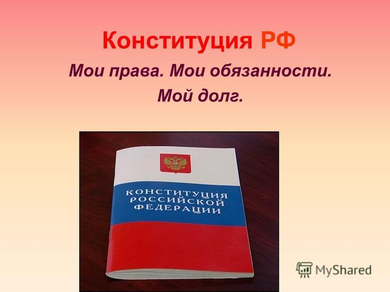Конституция РФ Мои права. Мои обязанности. Мой долг.