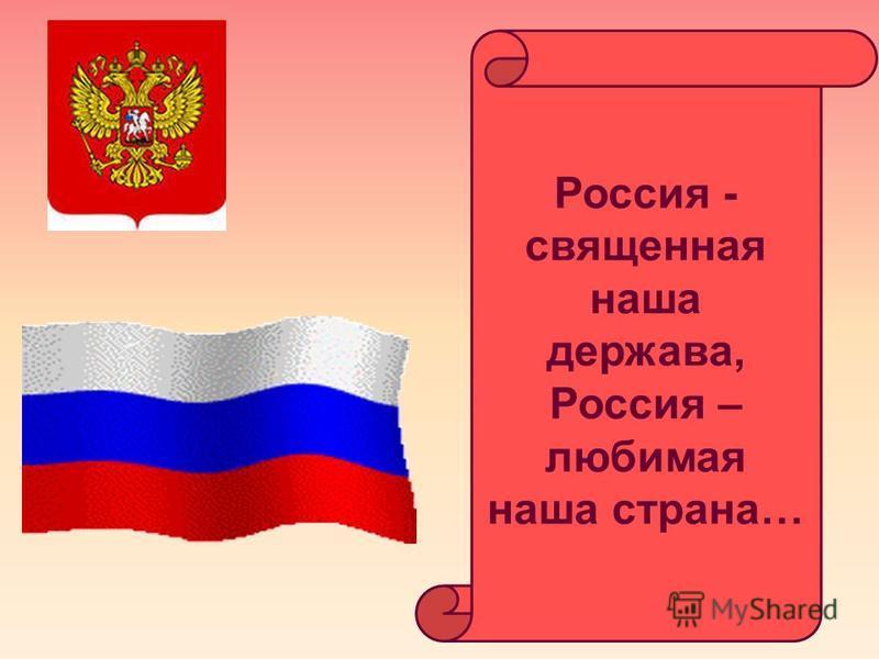 Россия - священная наша держава, Россия – любимая наша страна…