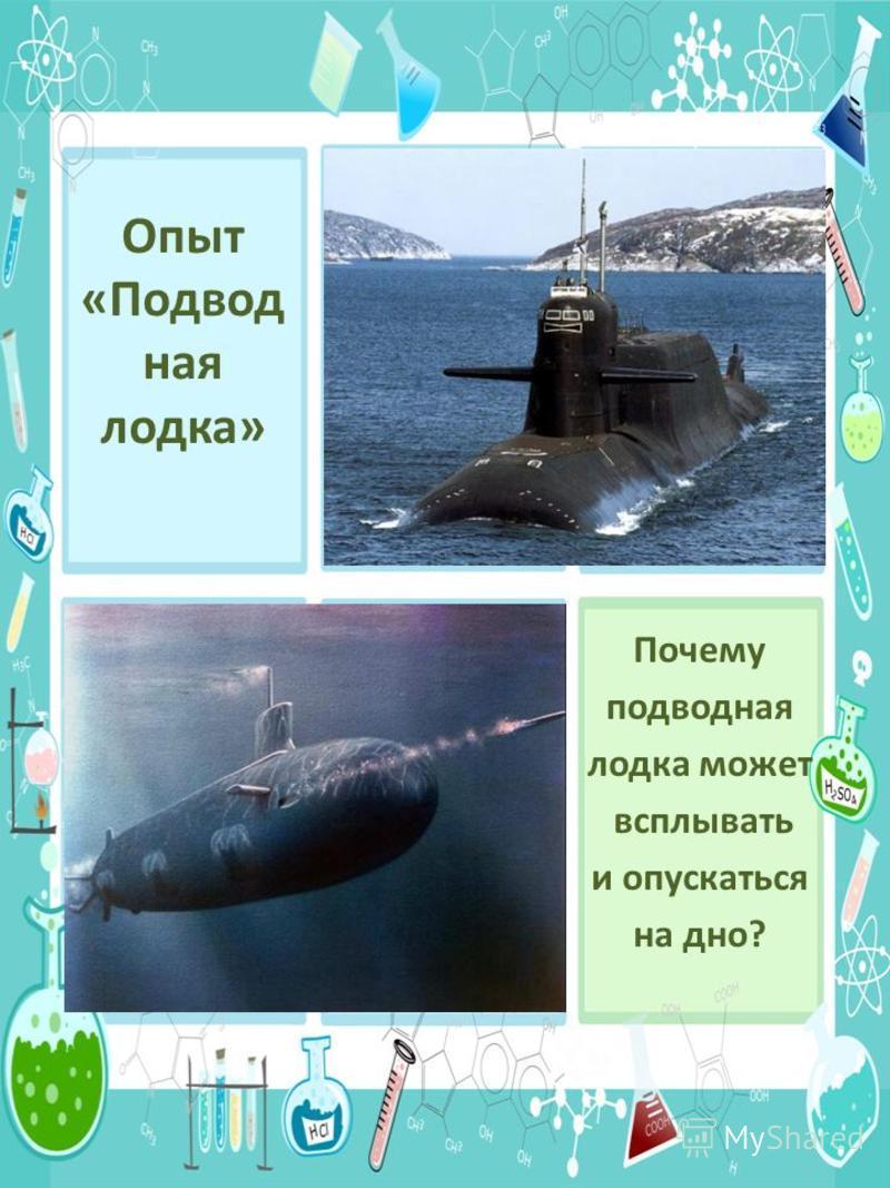 Опыт «Подвод ная лодка» Почему подводная лодка может всплывать и опускаться на дно? ? ? ?