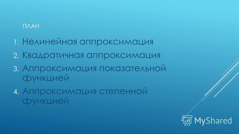 ПЛАН 1. Нелинейная аппроксимация 2. Квадратичная аппроксимация 3. Аппроксимация показательной функцией 4. Аппроксимация степенной функцией