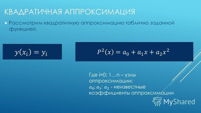 КВАДРАТИЧНАЯ АППРОКСИМАЦИЯ Рассмотрим квадратичную аппроксимацию таблично заданной функцией: